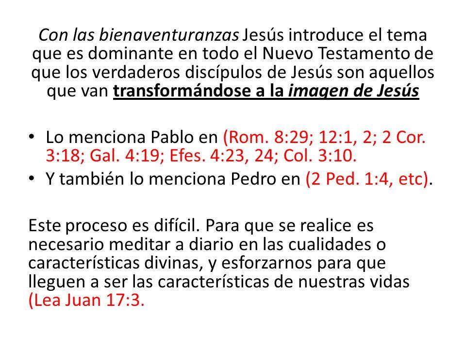 Con las bienaventuranzas Jesús introduce el tema que es dominante en todo el Nuevo Testamento de que los verdaderos discípulos de Jesús son aquellos que van transformándose a la imagen de Jesús