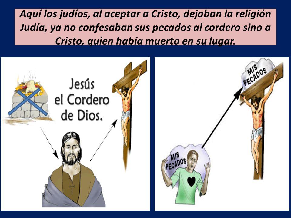 Aquí los judíos, al aceptar a Cristo, dejaban la religión Judía, ya no confesaban sus pecados al cordero sino a Cristo, quien había muerto en su lugar.