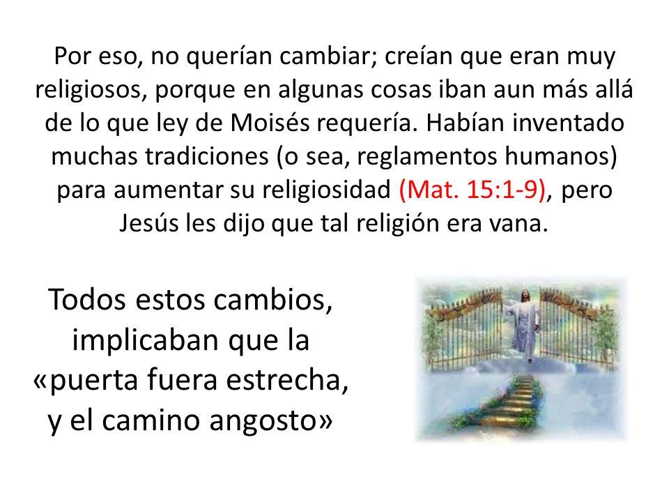 Por eso, no querían cambiar; creían que eran muy religiosos, porque en algunas cosas iban aun más allá de lo que ley de Moisés requería. Habían inventado muchas tradiciones (o sea, reglamentos humanos) para aumentar su religiosidad (Mat. 15:1-9), pero Jesús les dijo que tal religión era vana.
