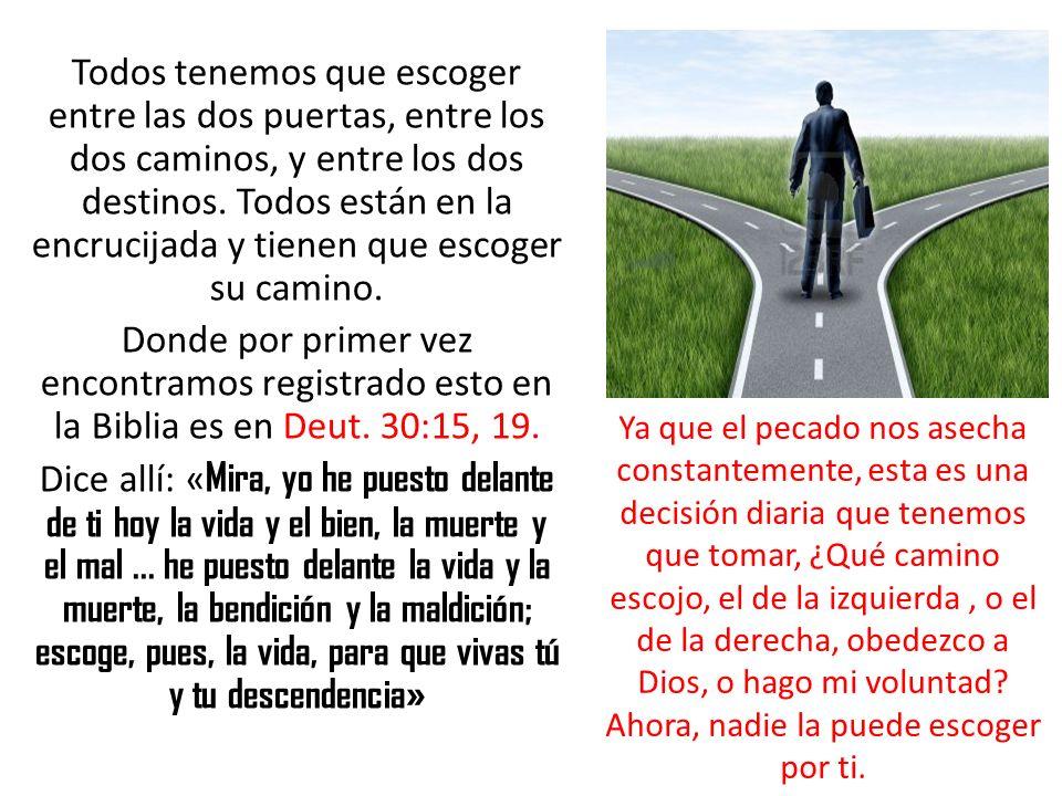 Todos tenemos que escoger entre las dos puertas, entre los dos caminos, y entre los dos destinos. Todos están en la encrucijada y tienen que escoger su camino.