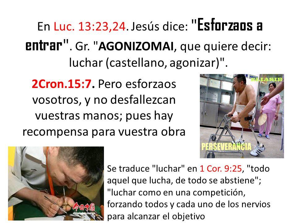 En Luc. 13:23,24. Jesús dice: Esforzaos a entrar . Gr