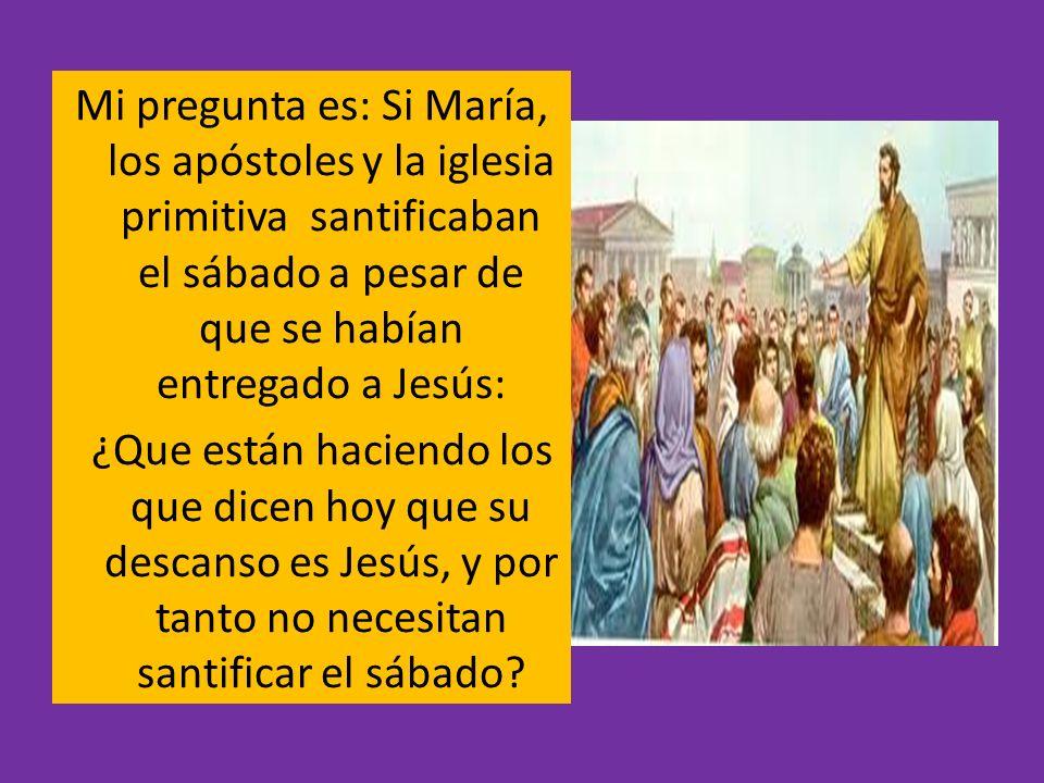 Mi pregunta es: Si María, los apóstoles y la iglesia primitiva santificaban el sábado a pesar de que se habían entregado a Jesús: ¿Que están haciendo los que dicen hoy que su descanso es Jesús, y por tanto no necesitan santificar el sábado