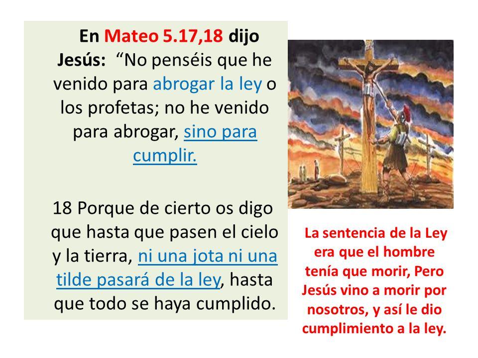 En Mateo 5.17,18 dijo Jesús: No penséis que he venido para abrogar la ley o los profetas; no he venido para abrogar, sino para cumplir.