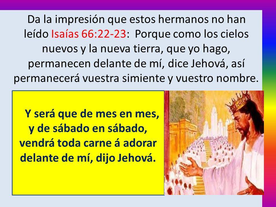 Da la impresión que estos hermanos no han leído Isaías 66:22-23: Porque como los cielos nuevos y la nueva tierra, que yo hago, permanecen delante de mí, dice Jehová, así permanecerá vuestra simiente y vuestro nombre.
