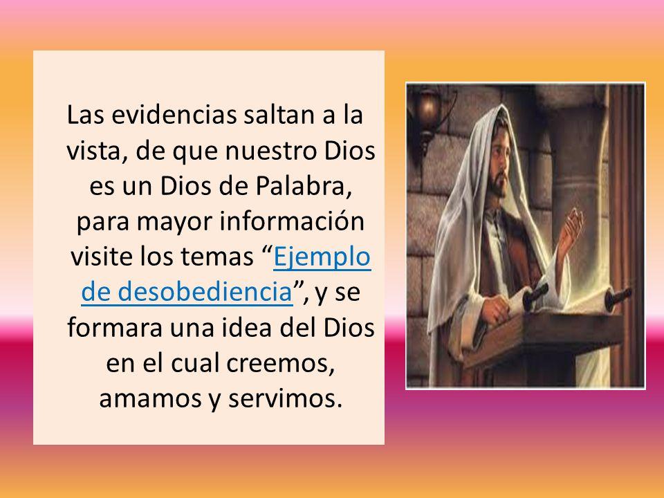 Las evidencias saltan a la vista, de que nuestro Dios es un Dios de Palabra, para mayor información visite los temas Ejemplo de desobediencia , y se formara una idea del Dios en el cual creemos, amamos y servimos.