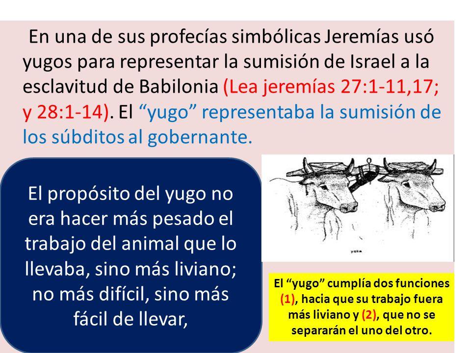 En una de sus profecías simbólicas Jeremías usó yugos para representar la sumisión de Israel a la esclavitud de Babilonia (Lea jeremías 27:1-11,17; y 28:1-14). El yugo representaba la sumisión de los súbditos al gobernante.