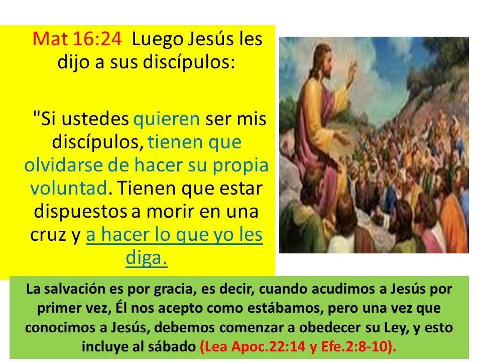 Mat 16:24 Luego Jesús les dijo a sus discípulos: Si ustedes quieren ser mis discípulos, tienen que olvidarse de hacer su propia voluntad. Tienen que estar dispuestos a morir en una cruz y a hacer lo que yo les diga.