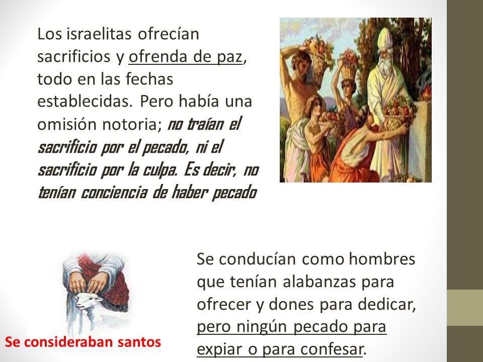 Los israelitas ofrecían sacrificios y ofrenda de paz, todo en las fechas establecidas. Pero había una omisión notoria; no traían el sacrificio por el pecado, ni el sacrificio por la culpa. Es decir, no tenían conciencia de haber pecado