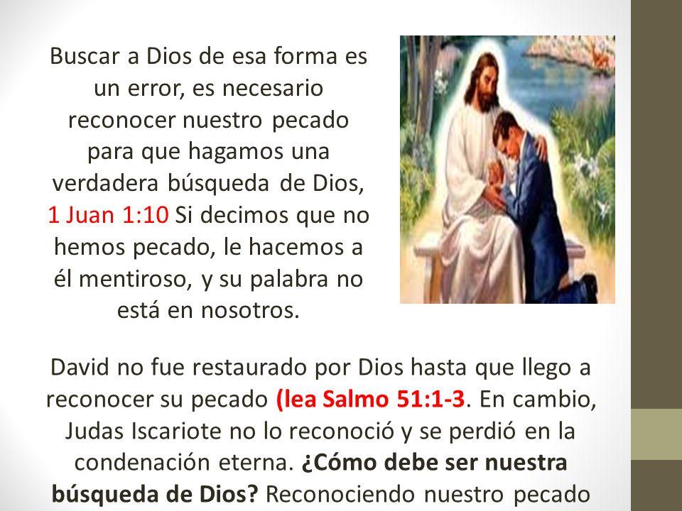 Buscar a Dios de esa forma es un error, es necesario reconocer nuestro pecado para que hagamos una verdadera búsqueda de Dios, 1 Juan 1:10 Si decimos que no hemos pecado, le hacemos a él mentiroso, y su palabra no está en nosotros.