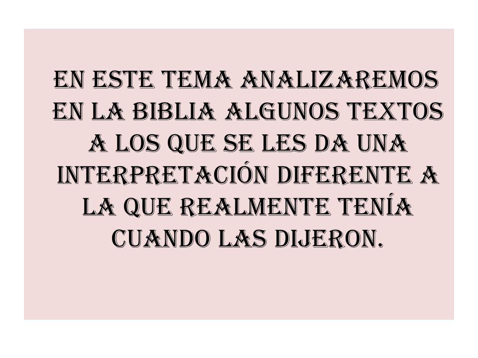 En este tema analizaremos en la Biblia algunos textos a los que se les da una interpretación diferente a la que realmente tenía cuando las dijeron.