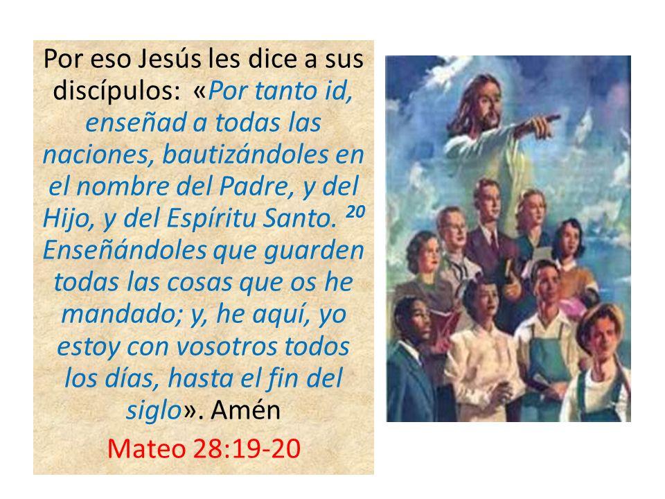 Por eso Jesús les dice a sus discípulos: «Por tanto id, enseñad a todas las naciones, bautizándoles en el nombre del Padre, y del Hijo, y del Espíritu Santo.