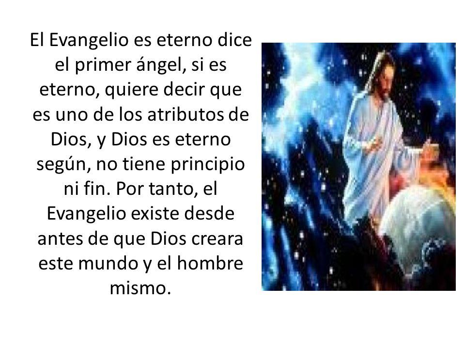 El Evangelio es eterno dice el primer ángel, si es eterno, quiere decir que es uno de los atributos de Dios, y Dios es eterno según, no tiene principio ni fin.