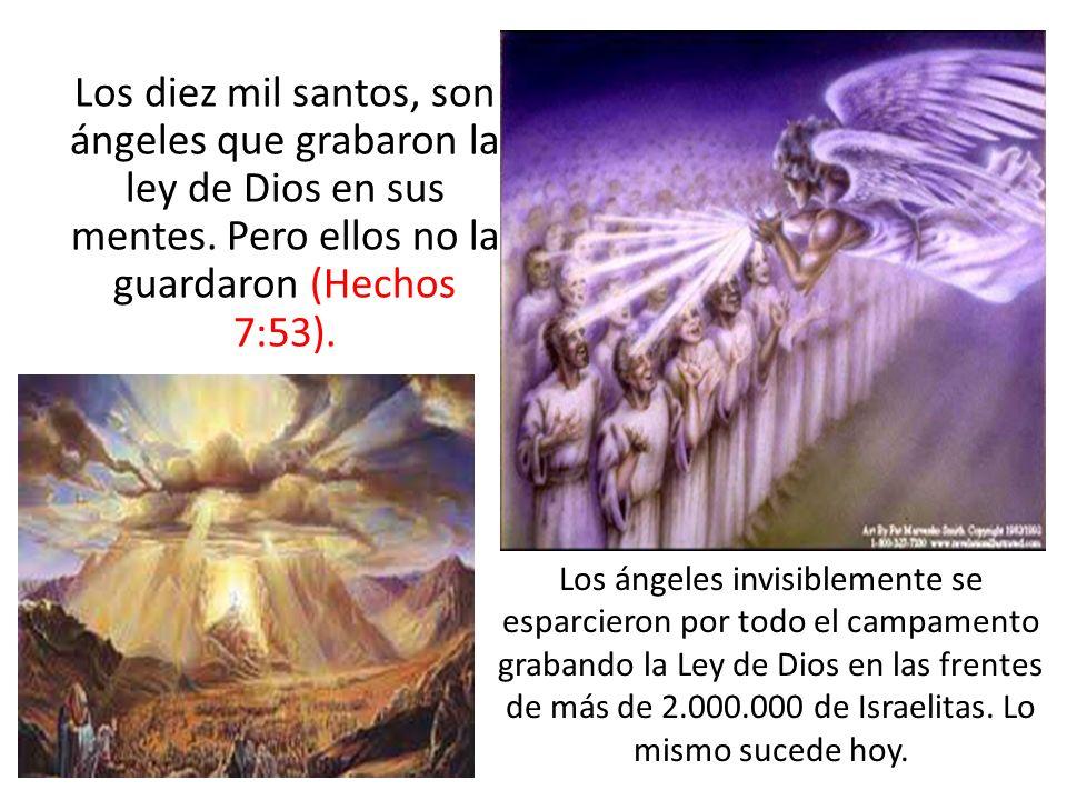 Los diez mil santos, son ángeles que grabaron la ley de Dios en sus mentes. Pero ellos no la guardaron (Hechos 7:53).