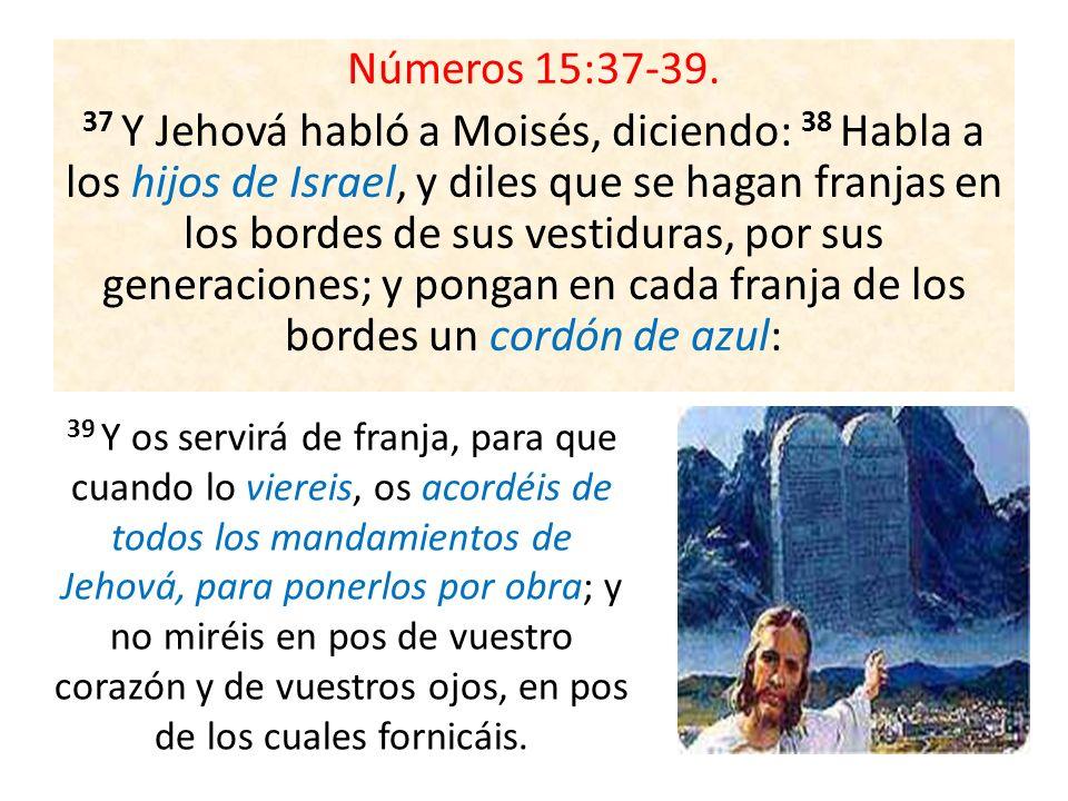 Números 15:37-39. 37 Y Jehová habló a Moisés, diciendo: 38 Habla a los hijos de Israel, y diles que se hagan franjas en los bordes de sus vestiduras, por sus generaciones; y pongan en cada franja de los bordes un cordón de azul: