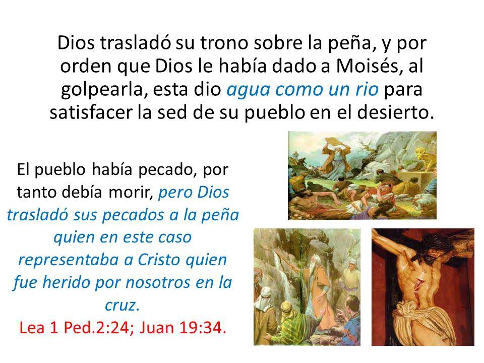 Dios trasladó su trono sobre la peña, y por orden que Dios le había dado a Moisés, al golpearla, esta dio agua como un rio para satisfacer la sed de su pueblo en el desierto.