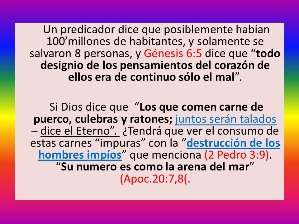 Un predicador dice que posiblemente habían 100'millones de habitantes, y solamente se salvaron 8 personas, y Génesis 6:5 dice que todo designio de los pensamientos del corazón de ellos era de continuo sólo el mal .