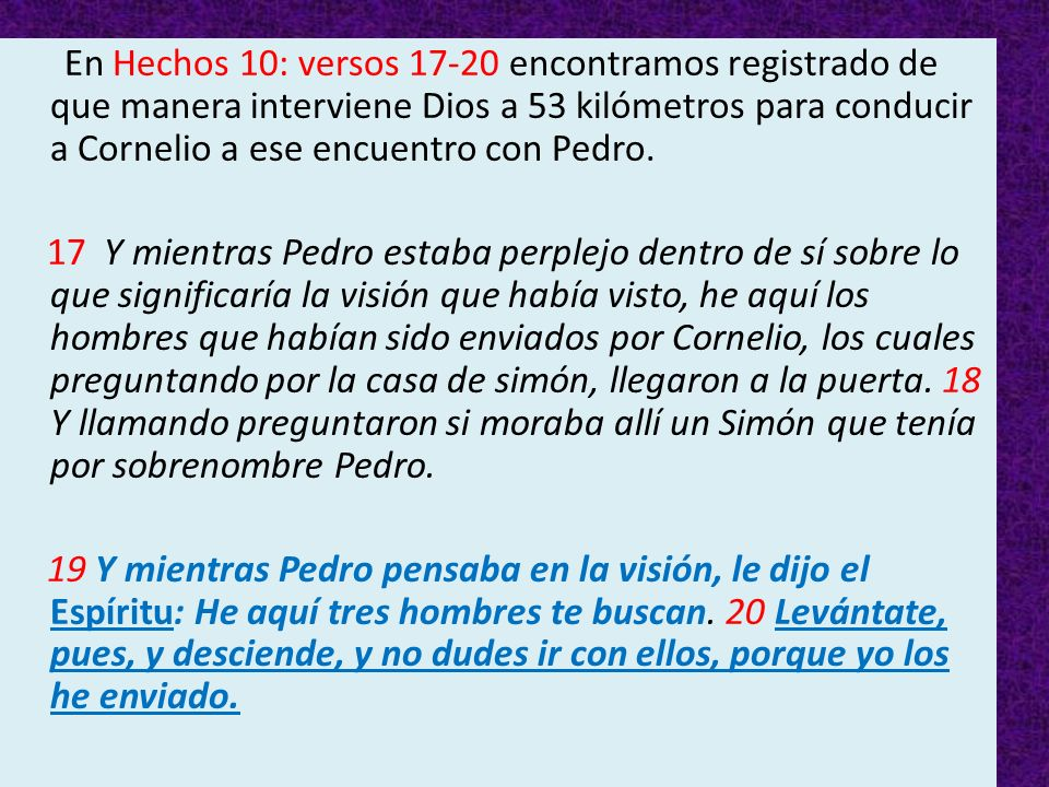 En Hechos 10: versos 17-20 encontramos registrado de que manera interviene Dios a 53 kilómetros para conducir a Cornelio a ese encuentro con Pedro.