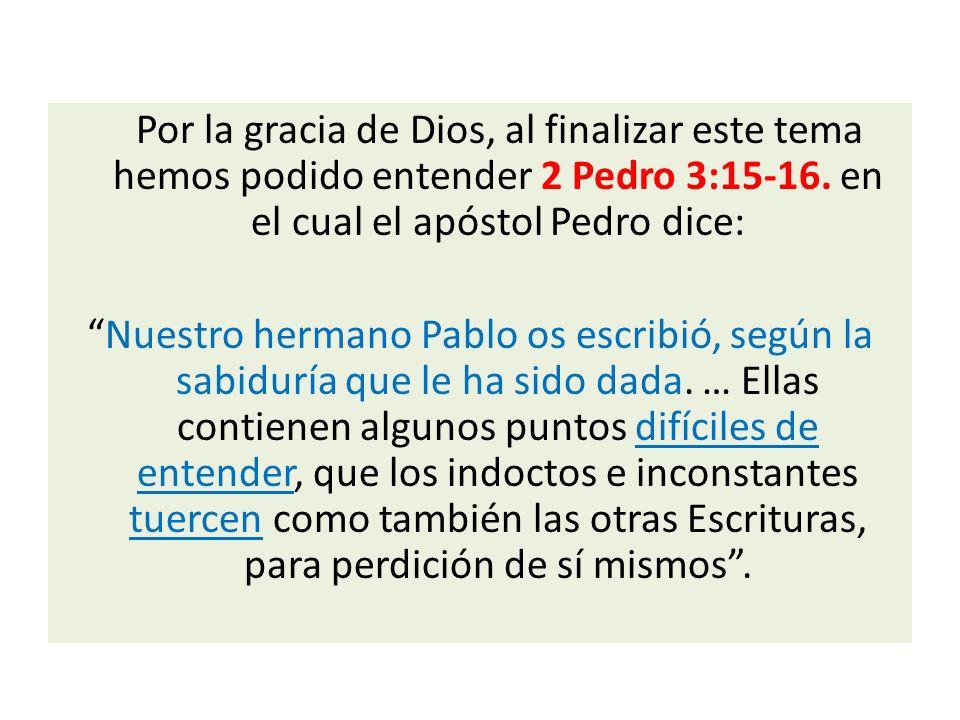 Por la gracia de Dios, al finalizar este tema hemos podido entender 2 Pedro 3:15-16. en el cual el apóstol Pedro dice: