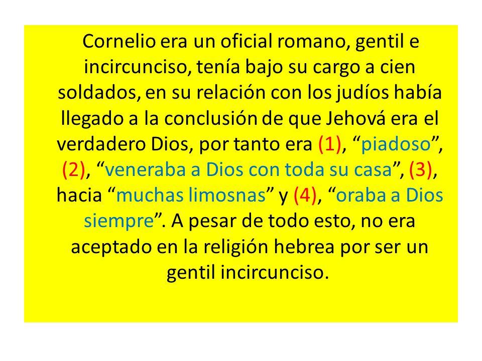 Cornelio era un oficial romano, gentil e incircunciso, tenía bajo su cargo a cien soldados, en su relación con los judíos había llegado a la conclusión de que Jehová era el verdadero Dios, por tanto era (1), piadoso , (2), veneraba a Dios con toda su casa , (3), hacia muchas limosnas y (4), oraba a Dios siempre .