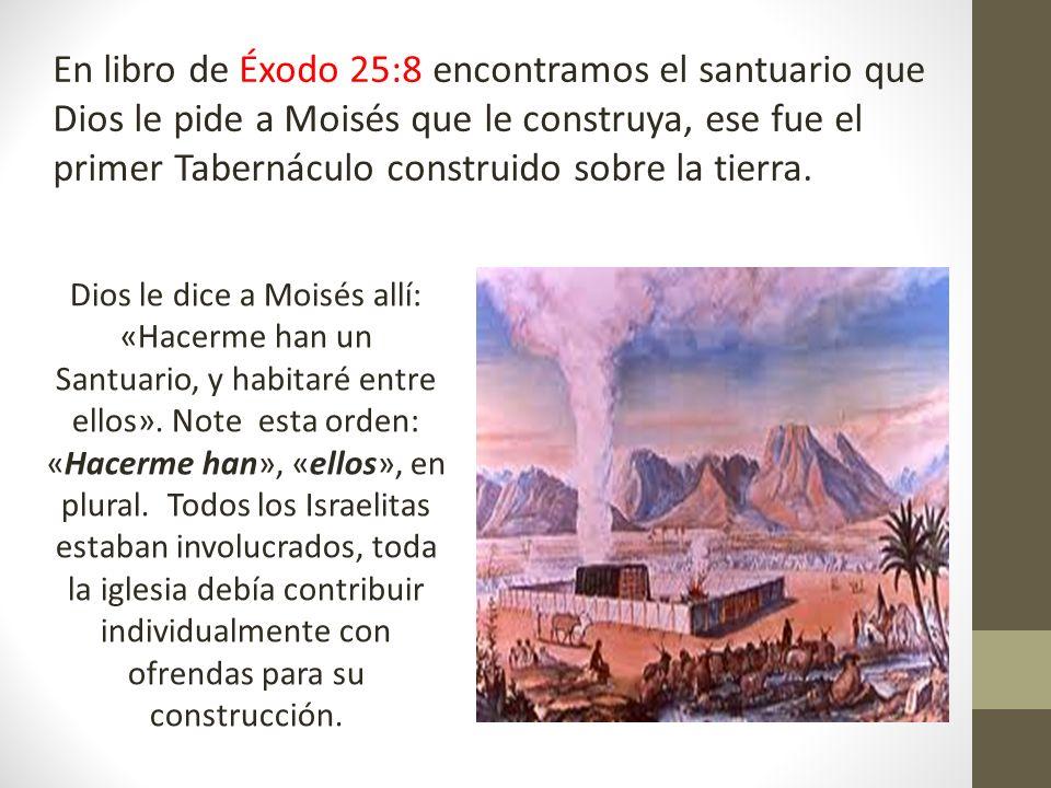 En libro de Éxodo 25:8 encontramos el santuario que Dios le pide a Moisés que le construya, ese fue el primer Tabernáculo construido sobre la tierra.