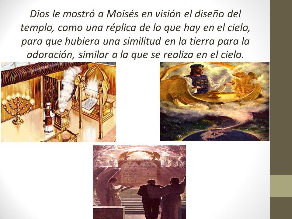 Dios le mostró a Moisés en visión el diseño del templo, como una réplica de lo que hay en el cielo, para que hubiera una similitud en la tierra para la adoración, similar a la que se realiza en el cielo.