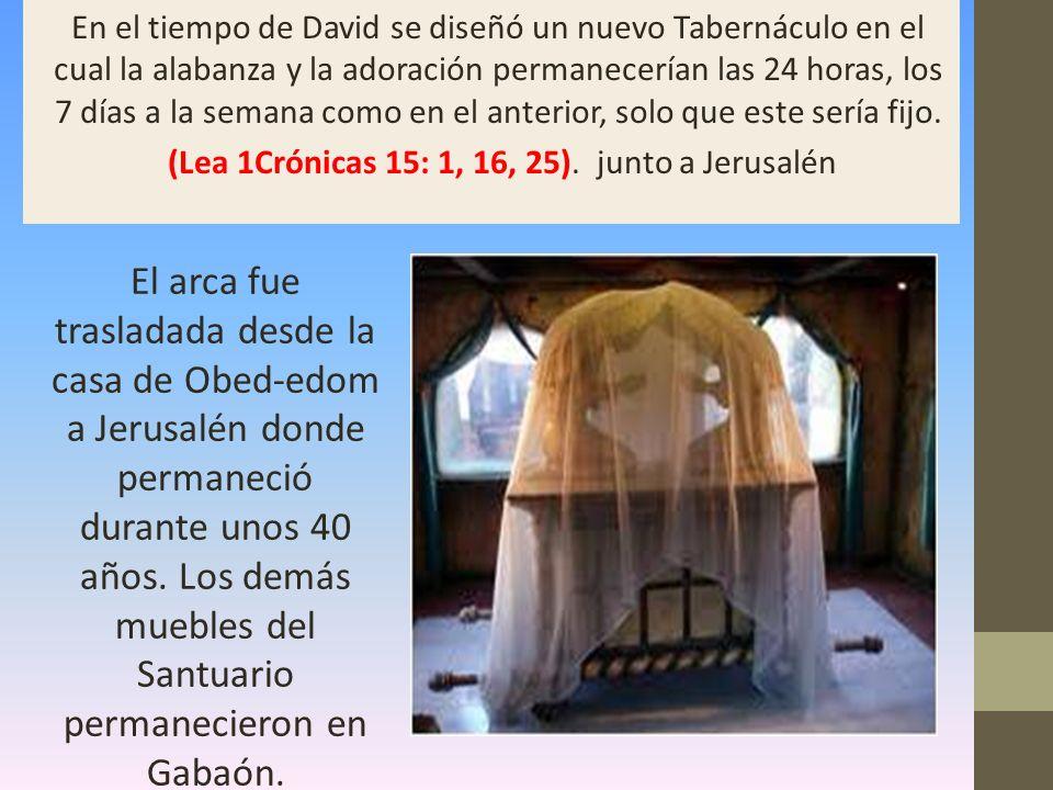 En el tiempo de David se diseñó un nuevo Tabernáculo en el cual la alabanza y la adoración permanecerían las 24 horas, los 7 días a la semana como en el anterior, solo que este sería fijo. (Lea 1Crónicas 15: 1, 16, 25). junto a Jerusalén
