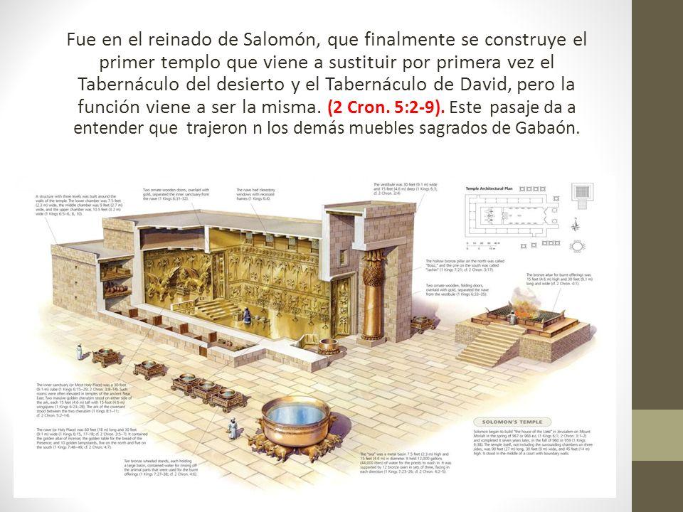 Fue en el reinado de Salomón, que finalmente se construye el primer templo que viene a sustituir por primera vez el Tabernáculo del desierto y el Tabernáculo de David, pero la función viene a ser la misma.