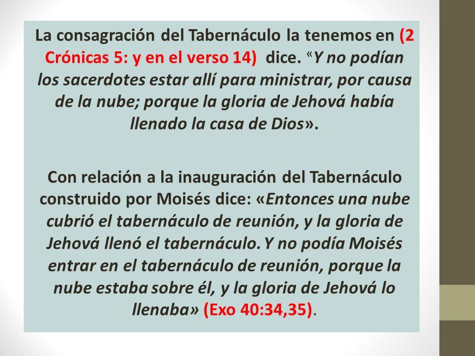 La consagración del Tabernáculo la tenemos en (2 Crónicas 5: y en el verso 14) dice.