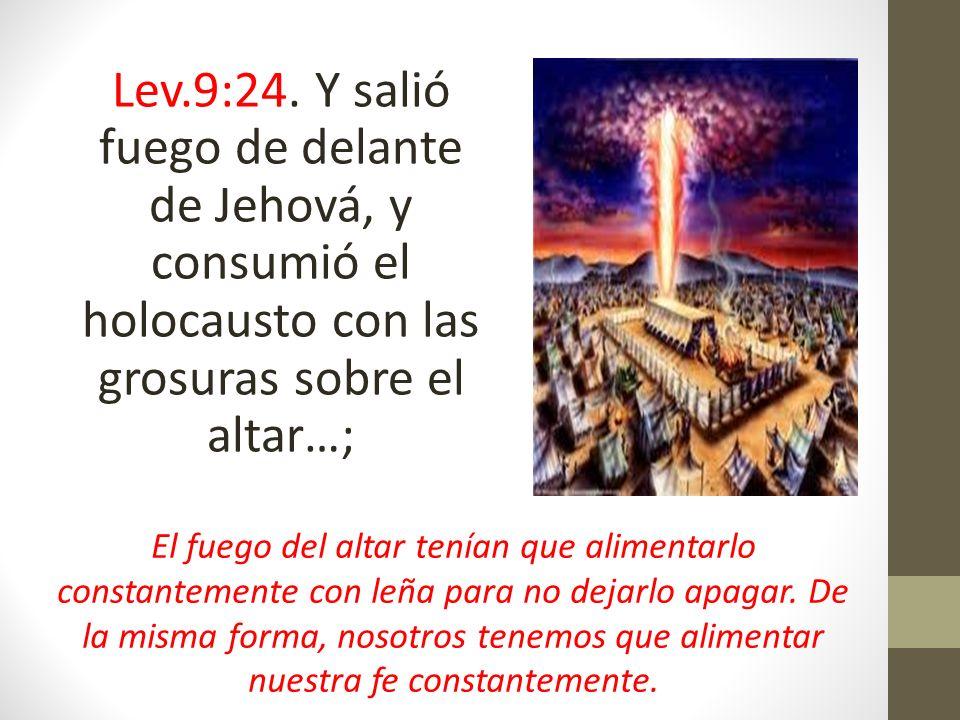 Lev.9:24. Y salió fuego de delante de Jehová, y consumió el holocausto con las grosuras sobre el altar…;