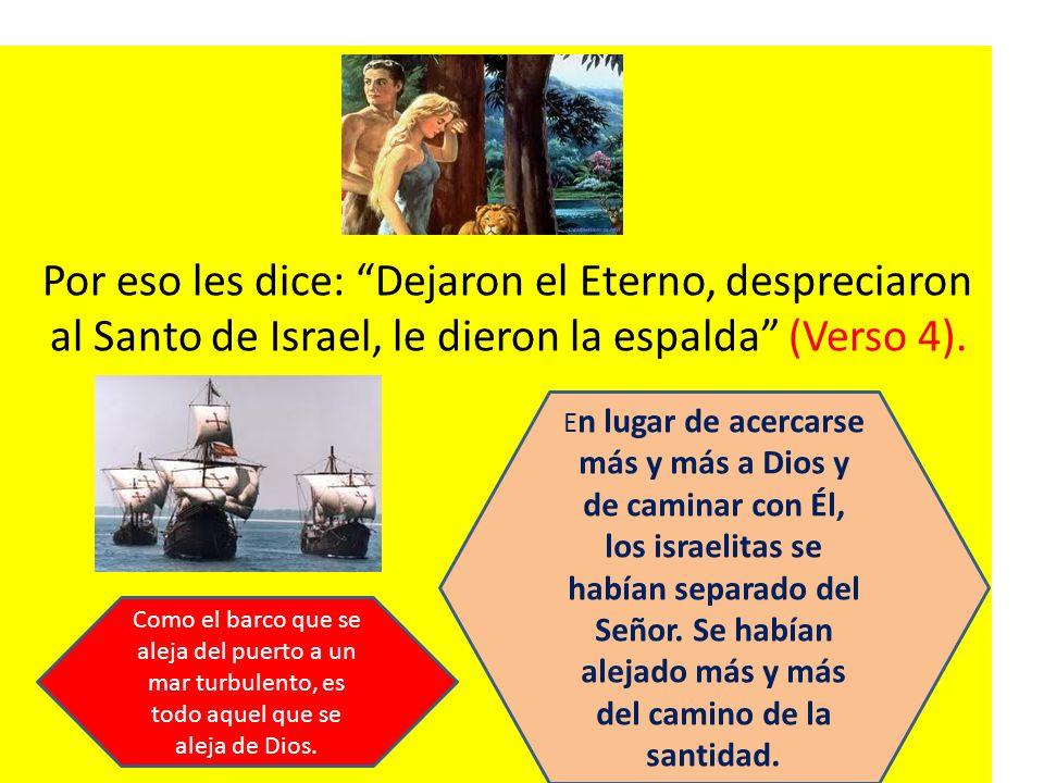Por eso les dice: Dejaron el Eterno, despreciaron al Santo de Israel, le dieron la espalda (Verso 4).