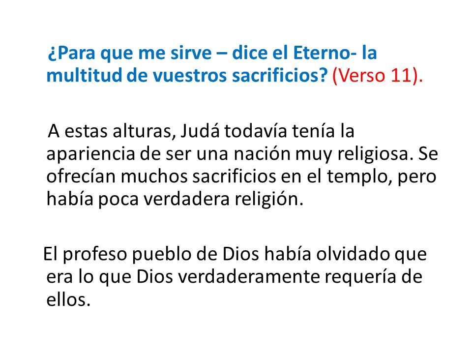 ¿Para que me sirve – dice el Eterno- la multitud de vuestros sacrificios (Verso 11).