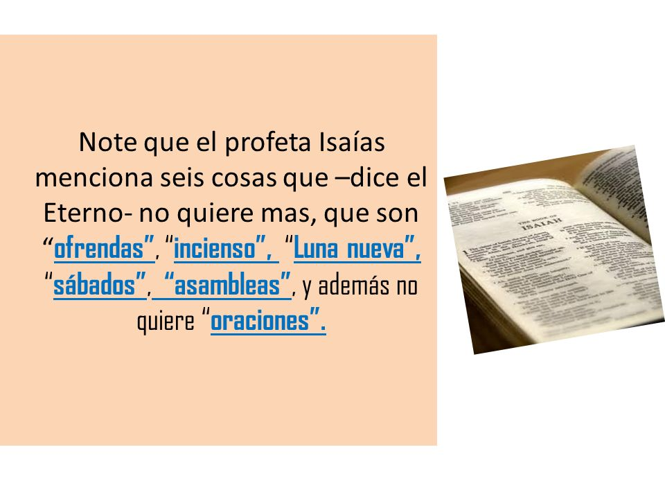Note que el profeta Isaías menciona seis cosas que –dice el Eterno- no quiere mas, que son ofrendas , incienso , Luna nueva , sábados , asambleas , y además no quiere oraciones .