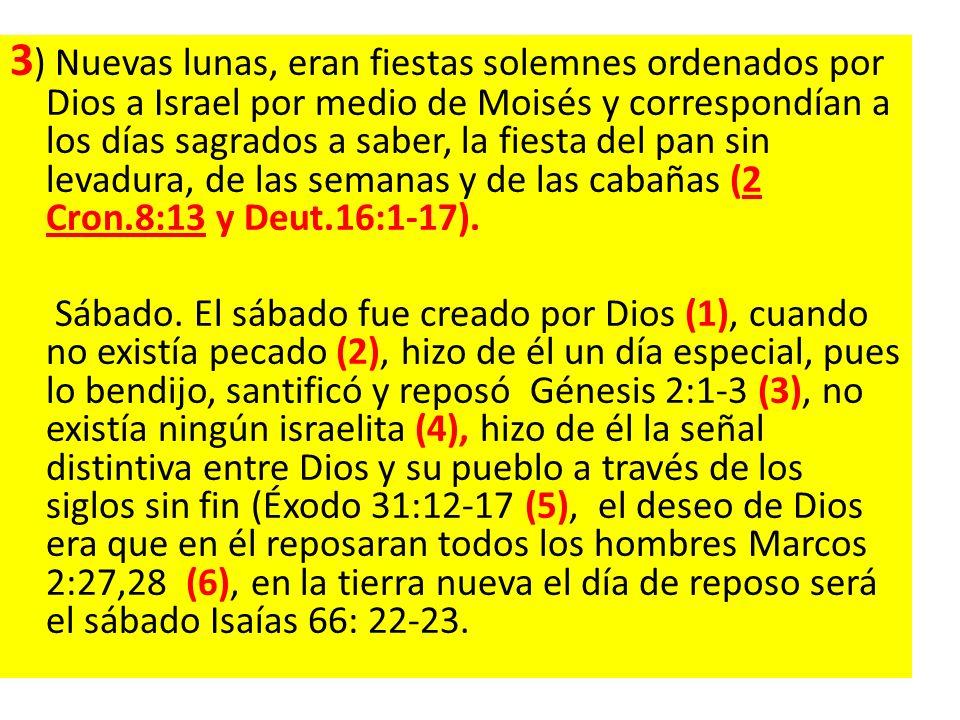 3) Nuevas lunas, eran fiestas solemnes ordenados por Dios a Israel por medio de Moisés y correspondían a los días sagrados a saber, la fiesta del pan sin levadura, de las semanas y de las cabañas (2 Cron.8:13 y Deut.16:1-17).