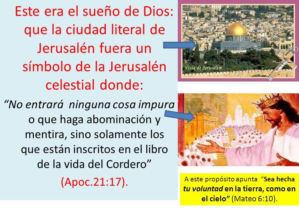 Este era el sueño de Dios: que la ciudad literal de Jerusalén fuera un símbolo de la Jerusalén celestial donde: