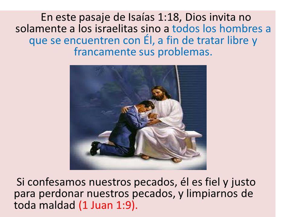 En este pasaje de Isaías 1:18, Dios invita no solamente a los israelitas sino a todos los hombres a que se encuentren con Él, a fin de tratar libre y francamente sus problemas.