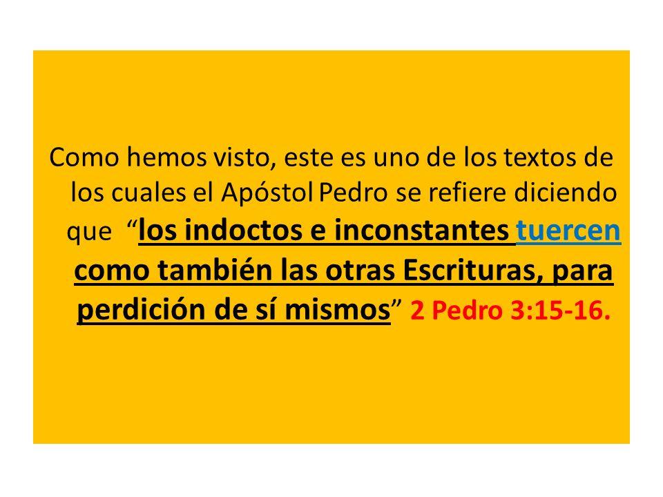 Como hemos visto, este es uno de los textos de los cuales el Apóstol Pedro se refiere diciendo que los indoctos e inconstantes tuercen como también las otras Escrituras, para perdición de sí mismos 2 Pedro 3:15-16.