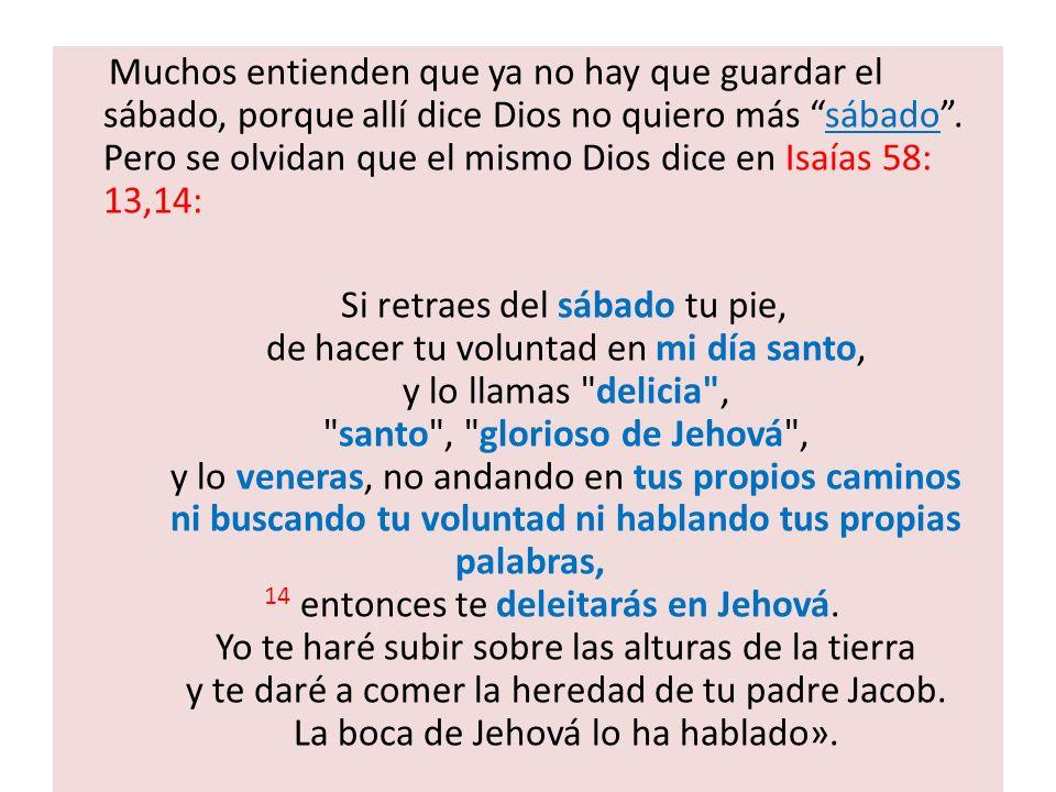 Muchos entienden que ya no hay que guardar el sábado, porque allí dice Dios no quiero más sábado . Pero se olvidan que el mismo Dios dice en Isaías 58: 13,14: