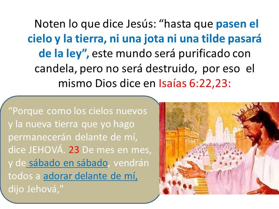 Noten lo que dice Jesús: hasta que pasen el cielo y la tierra, ni una jota ni una tilde pasará de la ley , este mundo será purificado con candela, pero no será destruido, por eso el mismo Dios dice en Isaías 6:22,23: