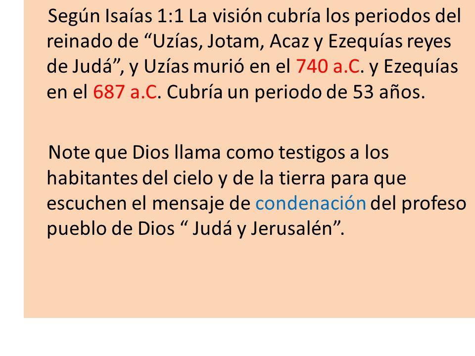 Según Isaías 1:1 La visión cubría los periodos del reinado de Uzías, Jotam, Acaz y Ezequías reyes de Judá , y Uzías murió en el 740 a.C.