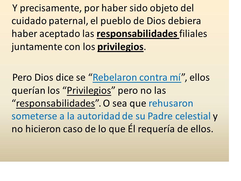 Y precisamente, por haber sido objeto del cuidado paternal, el pueblo de Dios debiera haber aceptado las responsabilidades filiales juntamente con los privilegios.