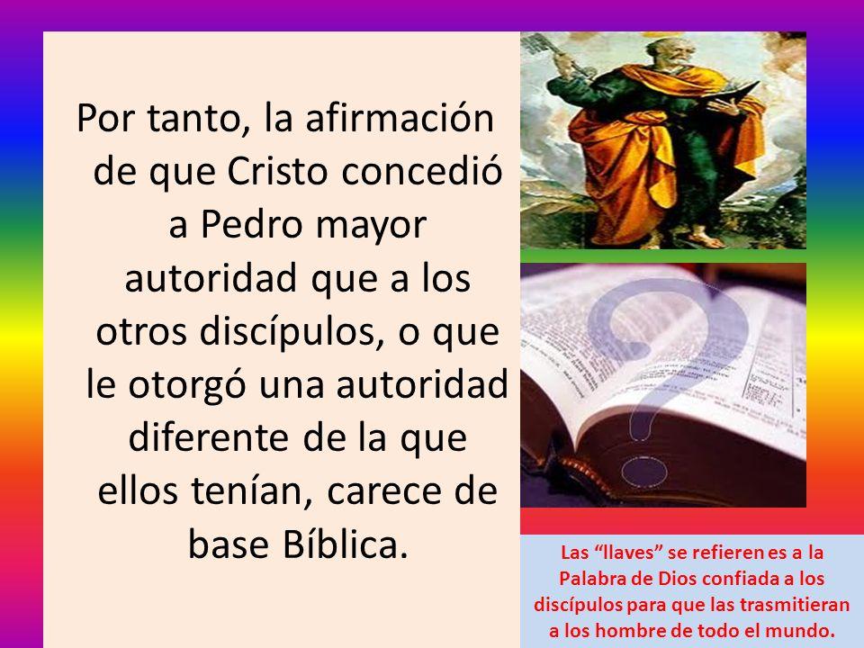 Por tanto, la afirmación de que Cristo concedió a Pedro mayor autoridad que a los otros discípulos, o que le otorgó una autoridad diferente de la que ellos tenían, carece de base Bíblica.