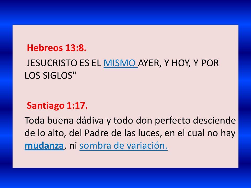 Hebreos 13:8. JESUCRISTO ES EL MISMO AYER, Y HOY, Y POR LOS SIGLOS Santiago 1:17.