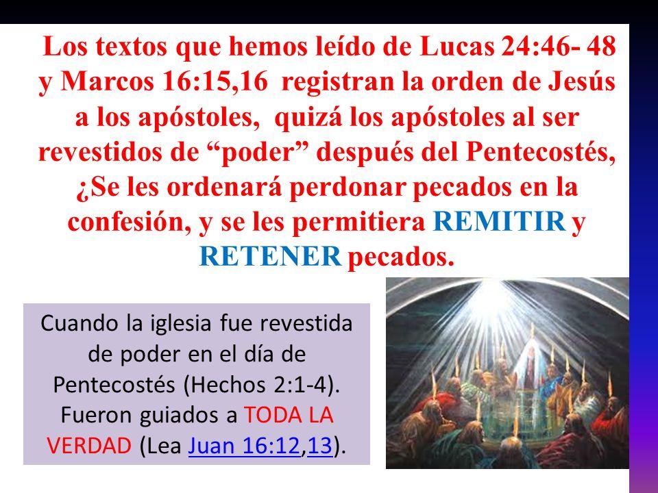 Los textos que hemos leído de Lucas 24:46- 48 y Marcos 16:15,16 registran la orden de Jesús a los apóstoles, quizá los apóstoles al ser revestidos de poder después del Pentecostés, ¿Se les ordenará perdonar pecados en la confesión, y se les permitiera REMITIR y RETENER pecados.