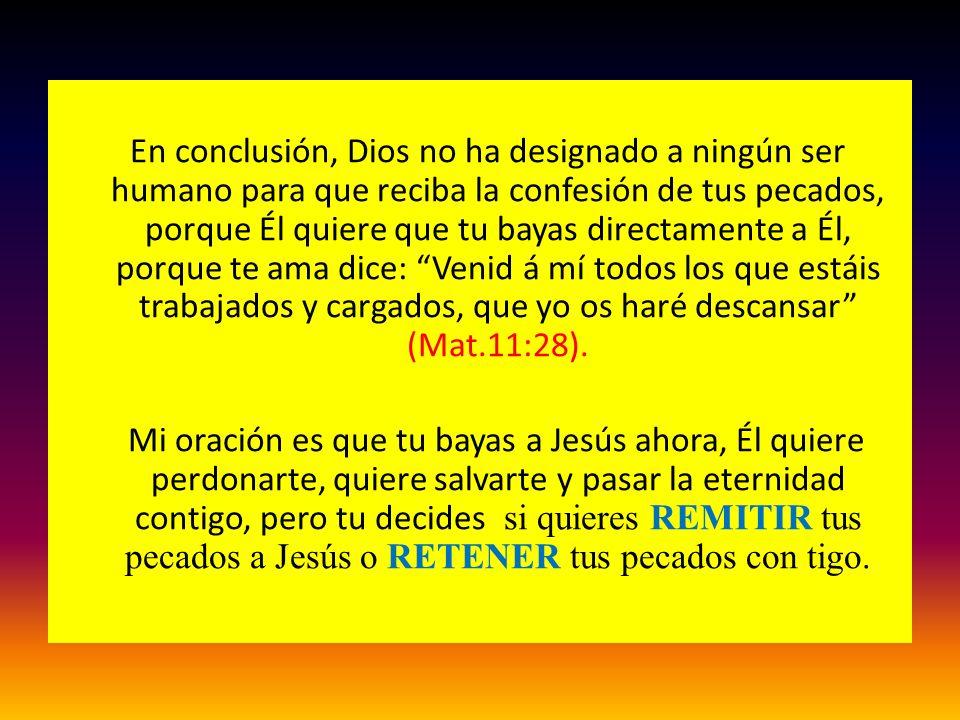 En conclusión, Dios no ha designado a ningún ser humano para que reciba la confesión de tus pecados, porque Él quiere que tu bayas directamente a Él, porque te ama dice: Venid á mí todos los que estáis trabajados y cargados, que yo os haré descansar (Mat.11:28).