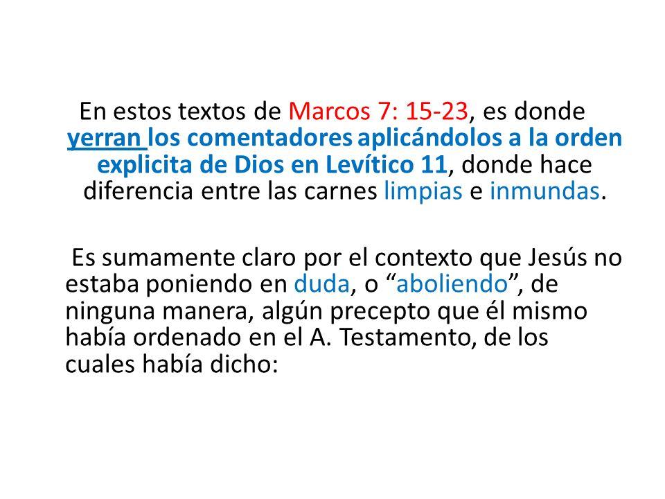 En estos textos de Marcos 7: 15-23, es donde yerran los comentadores aplicándolos a la orden explicita de Dios en Levítico 11, donde hace diferencia entre las carnes limpias e inmundas.