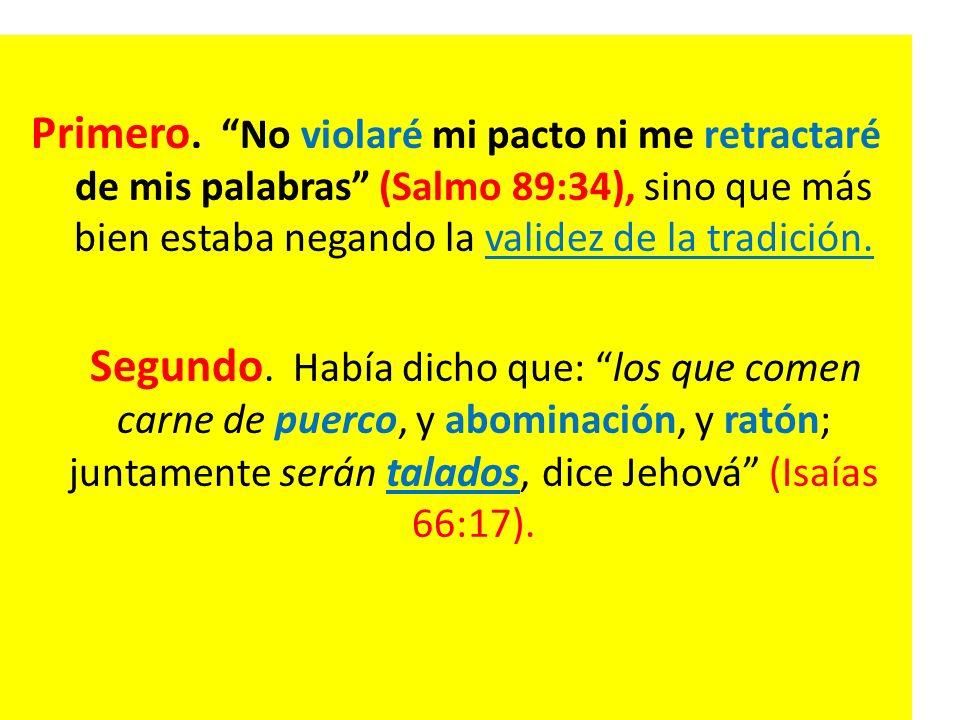 Primero. No violaré mi pacto ni me retractaré de mis palabras (Salmo 89:34), sino que más bien estaba negando la validez de la tradición.