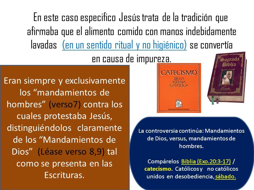En este caso especifico Jesús trata de la tradición que afirmaba que el alimento comido con manos indebidamente lavadas (en un sentido ritual y no higiénico) se convertía en causa de impureza.
