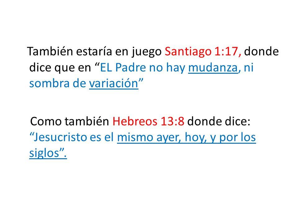 También estaría en juego Santiago 1:17, donde dice que en EL Padre no hay mudanza, ni sombra de variación