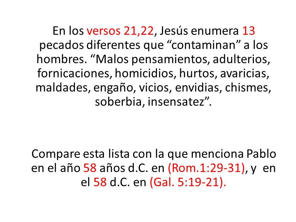 En los versos 21,22, Jesús enumera 13 pecados diferentes que contaminan a los hombres. Malos pensamientos, adulterios, fornicaciones, homicidios, hurtos, avaricias, maldades, engaño, vicios, envidias, chismes, soberbia, insensatez .
