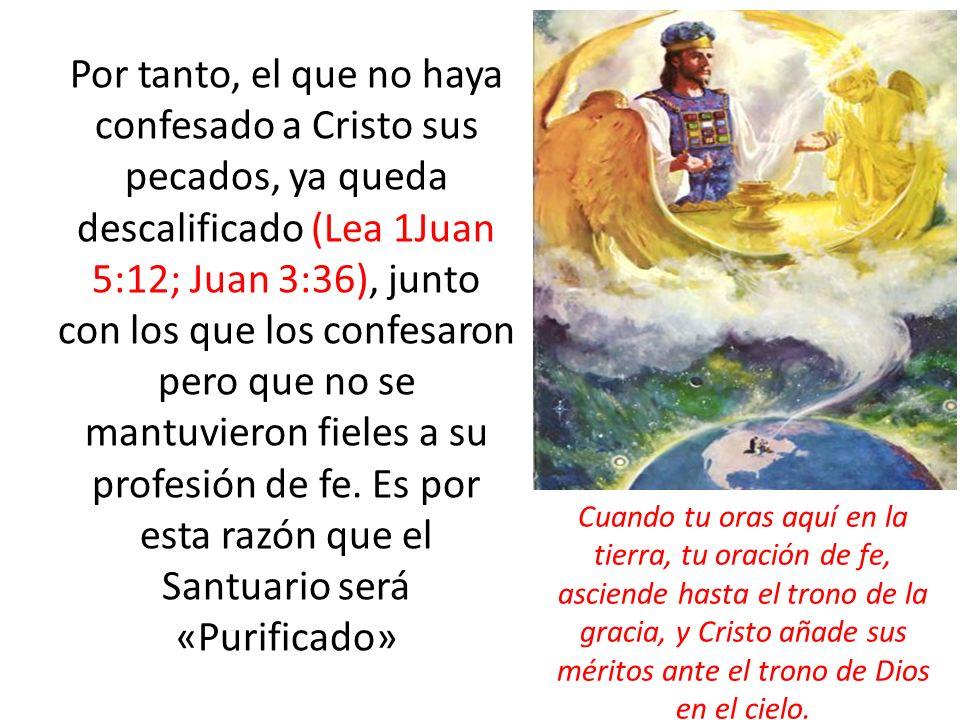 Por tanto, el que no haya confesado a Cristo sus pecados, ya queda descalificado (Lea 1Juan 5:12; Juan 3:36), junto con los que los confesaron pero que no se mantuvieron fieles a su profesión de fe. Es por esta razón que el Santuario será «Purificado»